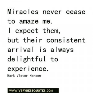Miracles never cease to amaze me. i expect them