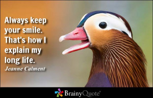 Always keep your smile. That's how I explain my long life. - Jeanne ...