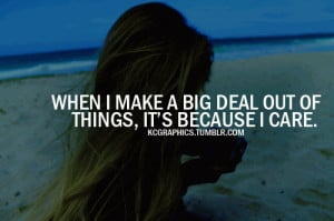 When I make a big deal out of things, its because I care