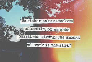 ... miserable, or we make ourselves strong. The amount of work is the same