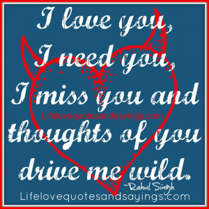 love you, I need you, I miss you and thoughts of you drive me wild ...