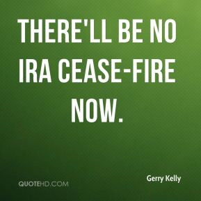 Gerry Kelly - There'll be no IRA cease-fire now.