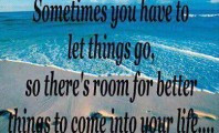 ... you have to let things go, so there's room for better things to come