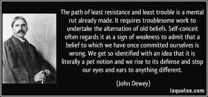 The path of least resistance and least trouble is a mental rut already ...