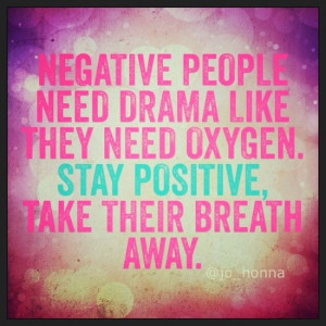 Negative people need drama like they need oxygen. Stay positive. Take ...