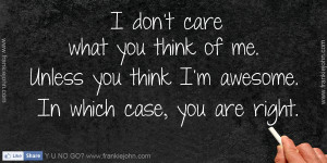 don't care what you think of me. Unless you think I'm awesome ...