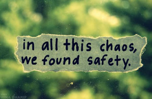 in all this chaos, we found safety.