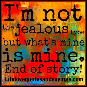 not the jealous type but what is mine is mine end of story .