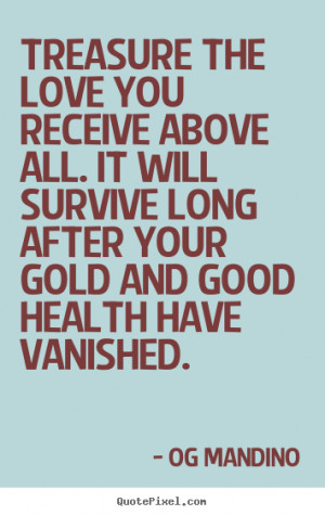 Love quotes - Treasure the love you receive above all. it will survive ...