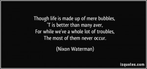 Though life is made up of mere bubbles, 'T is better than many aver ...