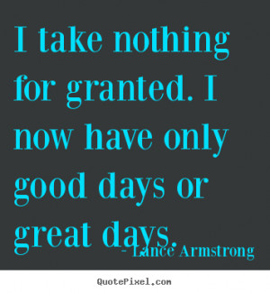 Life quotes - I take nothing for granted. i now have only good days or ...
