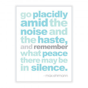 Go placidly amid the noise and haste, and remember what peace there ...