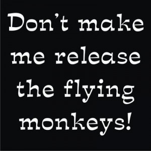 Don't make me release the flying monkeys!