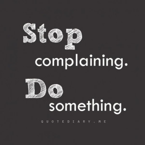 Stop complaining - Do something