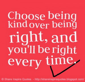 Choose being kind over being right, and you'll be right every time.