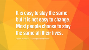 It is easy to stay the same but it is not easy to change. Most people ...