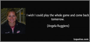 quote-i-wish-i-could-play-the-whole-game-and-come-back-tomorrow-angela ...