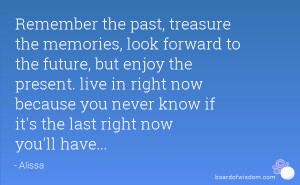 Remember the past, treasure the memories, look forward to the future ...