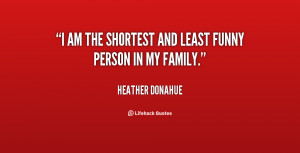 am the shortest and least funny person in my family.""