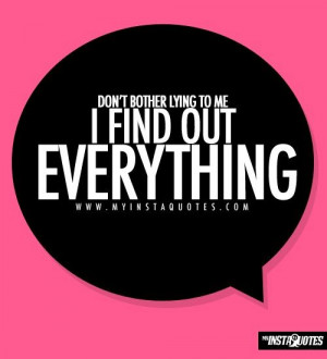 ... bother lying to me, I find out everything - Quotes, Sayings and