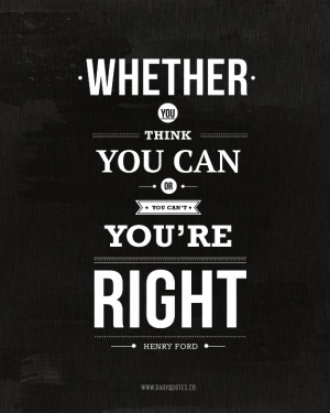 Whether you think you can or you can't, you're right. ~ Henry Ford ...