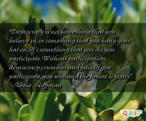 Democracy is not something that you believe in, or something that you ...