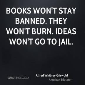 Alfred Whitney Griswold - Books won't stay banned. They won't burn ...