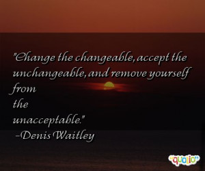 Change the changeable , accept the unchangeable, and remove yourself ...