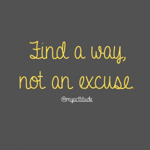 Find a way, not an excuse. #quote