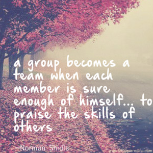group becomes a team when each member is sure enough of himself and ...