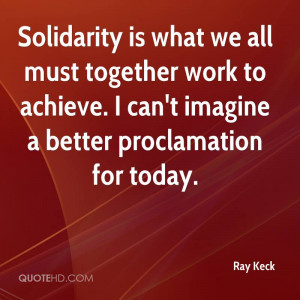 Solidarity is what we all must together work to achieve. I can't ...