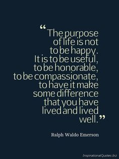 The purpose of life is not to be happy. It is to be useful, to be ...