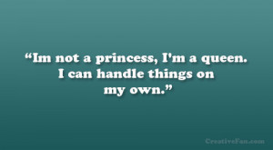 """Im not a princess, I'm a queen. I can handle things on my own."""""""