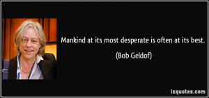 Mankind at its most desperate is often at its best. - Bob Geldof