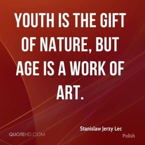 Stanislaw Jerzy Lec - Youth is the gift of nature, but age is a work ...
