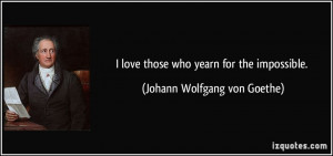 ... love those who yearn for the impossible. - Johann Wolfgang von Goethe