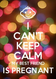 ... calm my best friend is pregnant more 2xbffs 2xbub my best friend i can