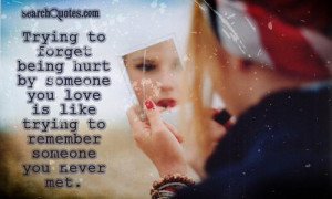 ... being hurt by someone you love is like trying to remember someone you
