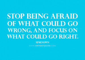 Stop being afraid of what could go wrong, and focus on what could go ...