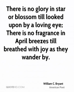 There is no glory in star or blossom till looked upon by a loving eye ...