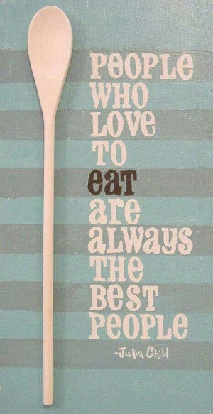 QUOTE   People who love to eat are always the best people - Julia ...