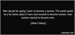 ... better place if more men wanted to become women, than women wanted to
