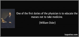 ... is to educate the masses not to take medicine. - William Osler