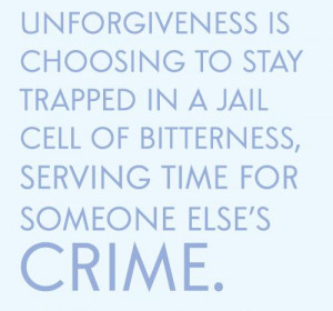 Unforgiveness is choosing to stay trapped in a jail cell of bitterness ...