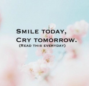 Smile today, cry tomorrow. (read this everyday)