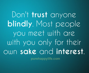 Don't trust anyone blindly. Most people you meet with are with you ...