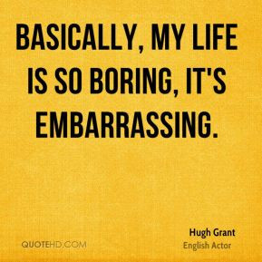 Basically, my life is so boring, it's embarrassing.