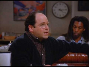 Words of wisdom from George Costanza.