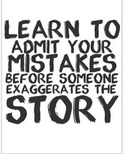 Admit your mistakes and errors but don't cry over them. Correct them ...
