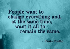 People want to change everything and, at the same time, want it all to ...